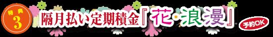 特典3 隔月払い定期積金『花・浪漫』<ご予約OK>